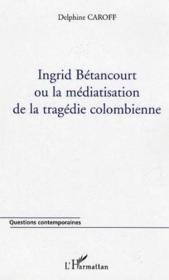 Ingrid Betancourt Ou La Mediatisation De La Tragedie Colombienne