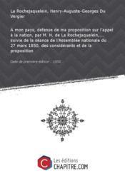 A mon pays, défense de ma proposition sur l'appel à la nation, par M. H. de La Rochejaquelein,... suivie de la séance de l'Assemblée nationale du 27 mars 1850, des considérants et de la proposition [Edition de 1850]