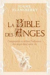 La bible des anges ; comprendre et utiliser l'influence des anges dans notre vie