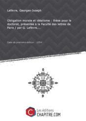 Obligation morale et idéalisme : thèse pour le doctorat, présentée à la Faculté des lettres de Paris / par G. Lefèvre,... [Edition de 1894]