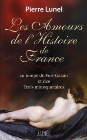 Les amours de l'histoire de France, au temps du Vert Galant et des Trois mousquetaires