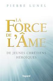 La force de l'âme ; de jeunes chrétiens héroïques
