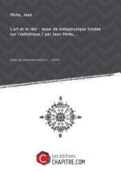 L'art et le réel : essai de métaphysique fondée sur l'esthétique / par Jean Pérès,... [Edition de 1898]