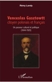 Venceslas Gasztowtt, citoyen polonais et francais ; un passeur culturel et politique (1844 - 1920) - Couverture - Format classique