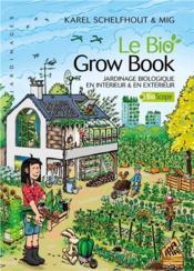 Le bio ; grow book ; jardinage biologique en intérieur & en extérieur