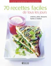 70 recettes faciles de tous les jours ; entrée, plats, desserts très faciles à réaliser