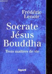 Socrate, Jésus, Bouddha ; trois maîtres de vie