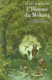 L Homme Du Mekong Un Voyageur Solitaire A Travers L Indochine Inconnue 1871 1877