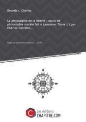 La philosophie de la liberté : cours de philosophie morale fait à Lausanne. Tome 1 / par Charles Secretan,... [Edition de 1849]