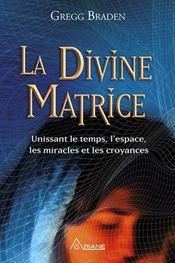 La divine matrice ; unissant le temps et l'espace, les miracles et les croyances